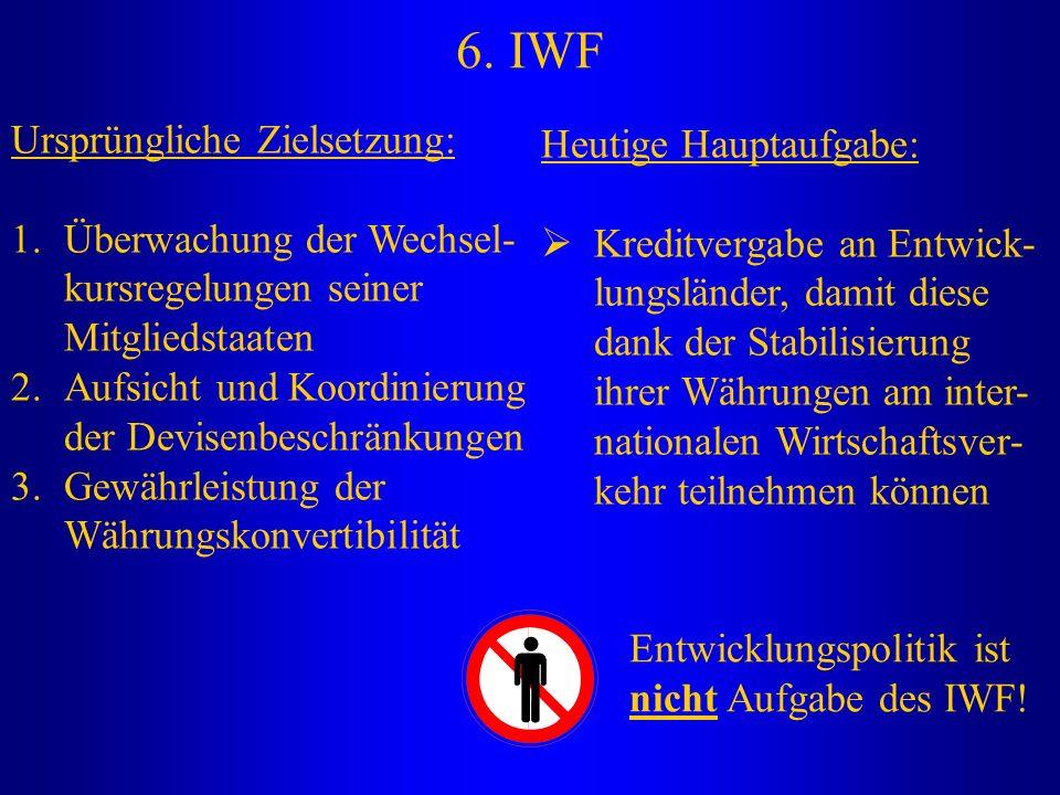 6. IWF Ursprüngliche Zielsetzung: 1.Überwachung der Wechsel- kursregelungen seiner Mitgliedstaaten 2.Aufsicht und Koordinierung der Devisenbeschränkun