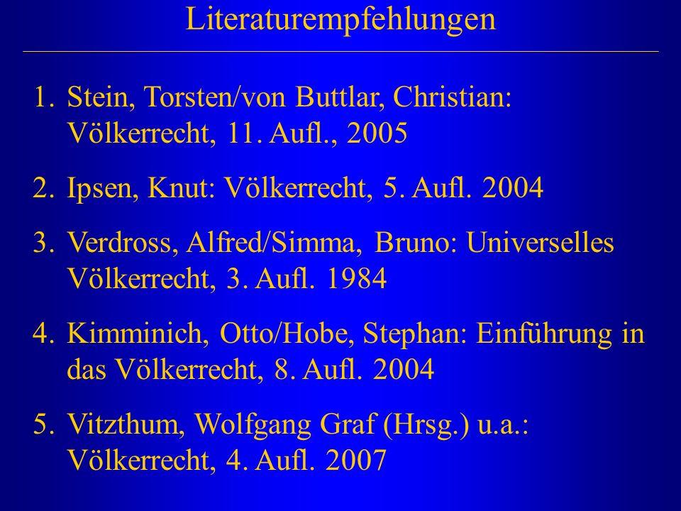 Literaturempfehlungen 1.Stein, Torsten/von Buttlar, Christian: Völkerrecht, 11. Aufl., 2005 2.Ipsen, Knut: Völkerrecht, 5. Aufl. 2004 3.Verdross, Alfr