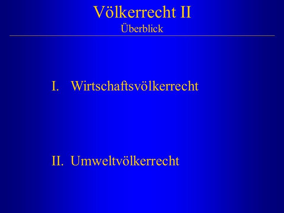 Völkerrecht II Überblick I.Wirtschaftsvölkerrecht II.Umweltvölkerrecht