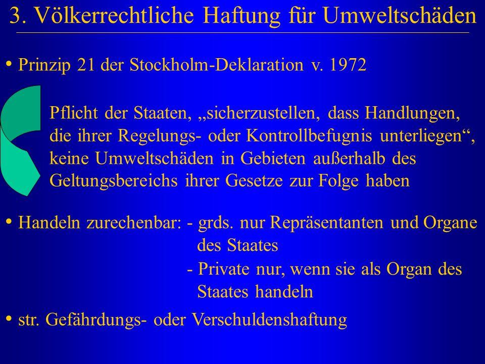 """3. Völkerrechtliche Haftung für Umweltschäden Prinzip 21 der Stockholm-Deklaration v. 1972 Pflicht der Staaten, """"sicherzustellen, dass Handlungen, die"""