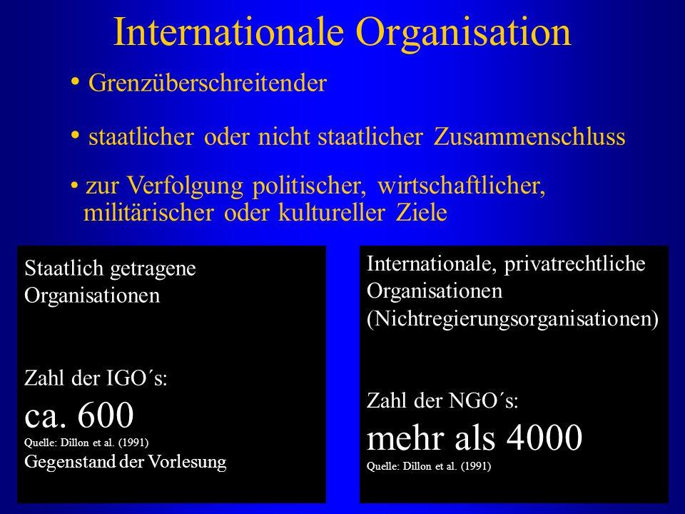 Internationale Organisation Grenzüberschreitender staatlicher oder nicht staatlicher Zusammenschluss zur Verfolgung politischer, wirtschaftlicher, militärischer oder kultureller Ziele Staatlich getragene Organisationen Zahl der IGO´s: ca.