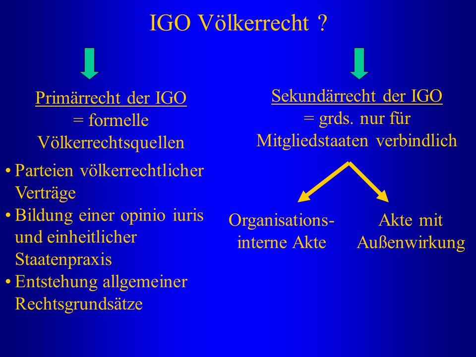 IGO Völkerrecht ? Primärrecht der IGO = formelle Völkerrechtsquellen Sekundärrecht der IGO = grds. nur für Mitgliedstaaten verbindlich Parteien völker
