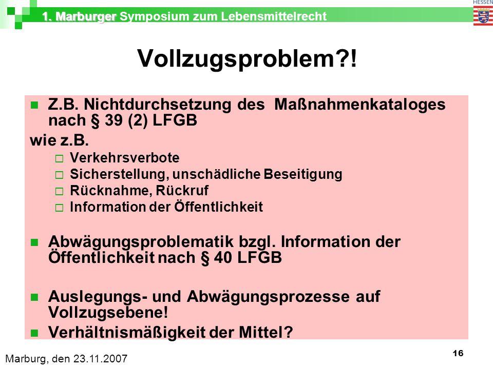 1. Marburger 1. Marburger Symposium zum Lebensmittelrecht Marburg, den 23.11.2007 16 Vollzugsproblem?! Z.B. Nichtdurchsetzung des Maßnahmenkataloges n