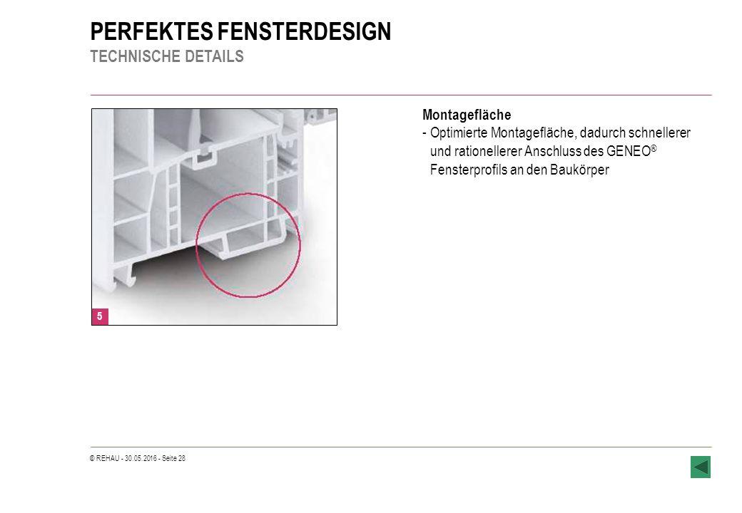 © REHAU - 30.05.2016 - Seite 28 PERFEKTES FENSTERDESIGN TECHNISCHE DETAILS 5 Montagefläche -Optimierte Montagefläche, dadurch schnellerer und rationellerer Anschluss des GENEO ® Fensterprofils an den Baukörper