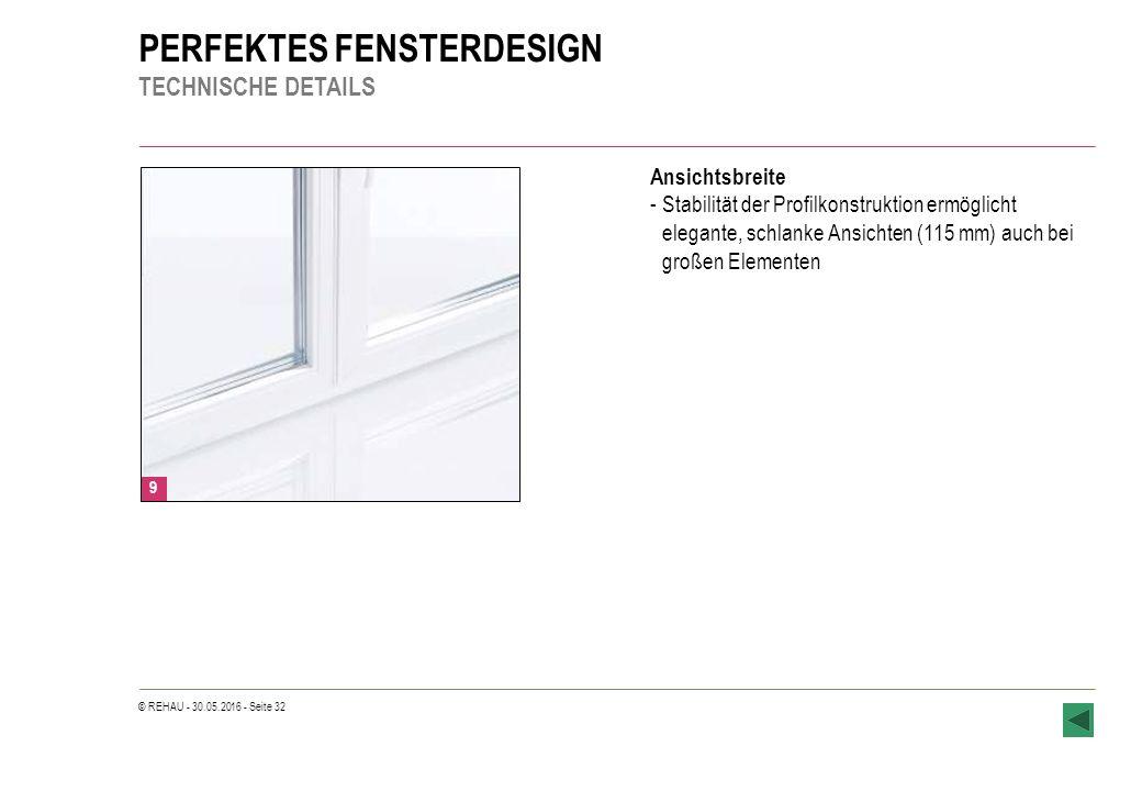 © REHAU - 30.05.2016 - Seite 32 PERFEKTES FENSTERDESIGN TECHNISCHE DETAILS Ansichtsbreite -Stabilität der Profilkonstruktion ermöglicht elegante, schlanke Ansichten (115 mm) auch bei großen Elementen 9