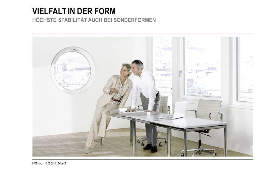 © REHAU - 30.05.2016 - Seite 45 VIELFALT IN DER FORM HÖCHSTE STABILITÄT AUCH BEI SONDERFORMEN