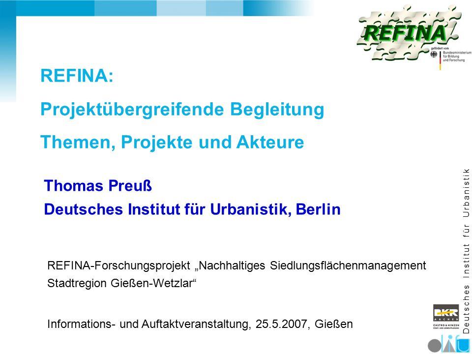 """D e u t s c h e s I n s t i t u t f ü r U r b a n i s t i k REFINA: Projektübergreifende Begleitung Themen, Projekte und Akteure REFINA-Forschungsprojekt """"Nachhaltiges Siedlungsflächenmanagement Stadtregion Gießen-Wetzlar Informations- und Auftaktveranstaltung, 25.5.2007, Gießen Thomas Preuß Deutsches Institut für Urbanistik, Berlin"""