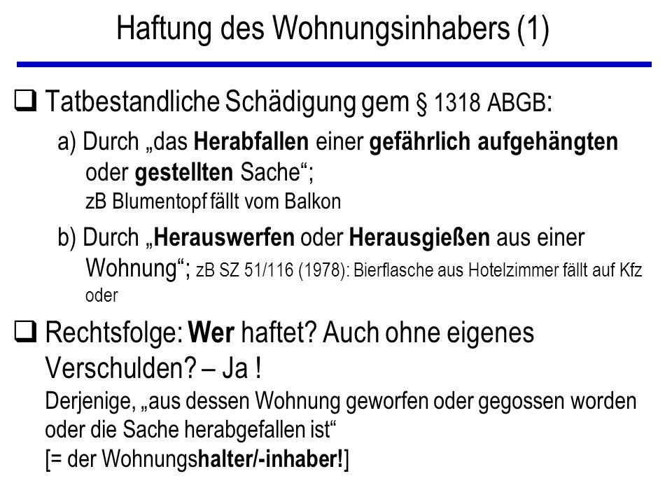 """Haftung des Wohnungsinhabers (1) qTatbestandliche Schädigung gem § 1318 ABGB : a) Durch """"das Herabfallen einer gefährlich aufgehängten oder gestellten Sache ; zB Blumentopf fällt vom Balkon b) Durch """" Herauswerfen oder Herausgießen aus einer Wohnung ; zB SZ 51/116 (1978): Bierflasche aus Hotelzimmer fällt auf Kfz oder qRechtsfolge: Wer haftet."""