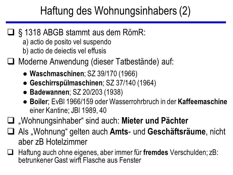 """Haftung des Wohnungsinhabers (2) q§ 1318 ABGB stammt aus dem RömR: a) actio de posito vel suspendo b) actio de deiectis vel effusis qModerne Anwendung (dieser Tatbestände) auf: ● Waschmaschinen ; SZ 39/170 (1966) ● Geschirrspülmaschinen ; SZ 37/140 (1964) ● Badewannen ; SZ 20/203 (1938) ● Boiler ; EvBl 1966/159 oder Wasserrohrbruch in der Kaffeemaschine einer Kantine; JBl 1989, 40 q""""Wohnungsinhaber sind auch: Mieter und Pächter qAls """"Wohnung gelten auch Amts - und Geschäftsräume, nicht aber zB Hotelzimmer qHaftung auch ohne eigenes, aber immer für fremdes Verschulden; zB: betrunkener Gast wirft Flasche aus Fenster"""