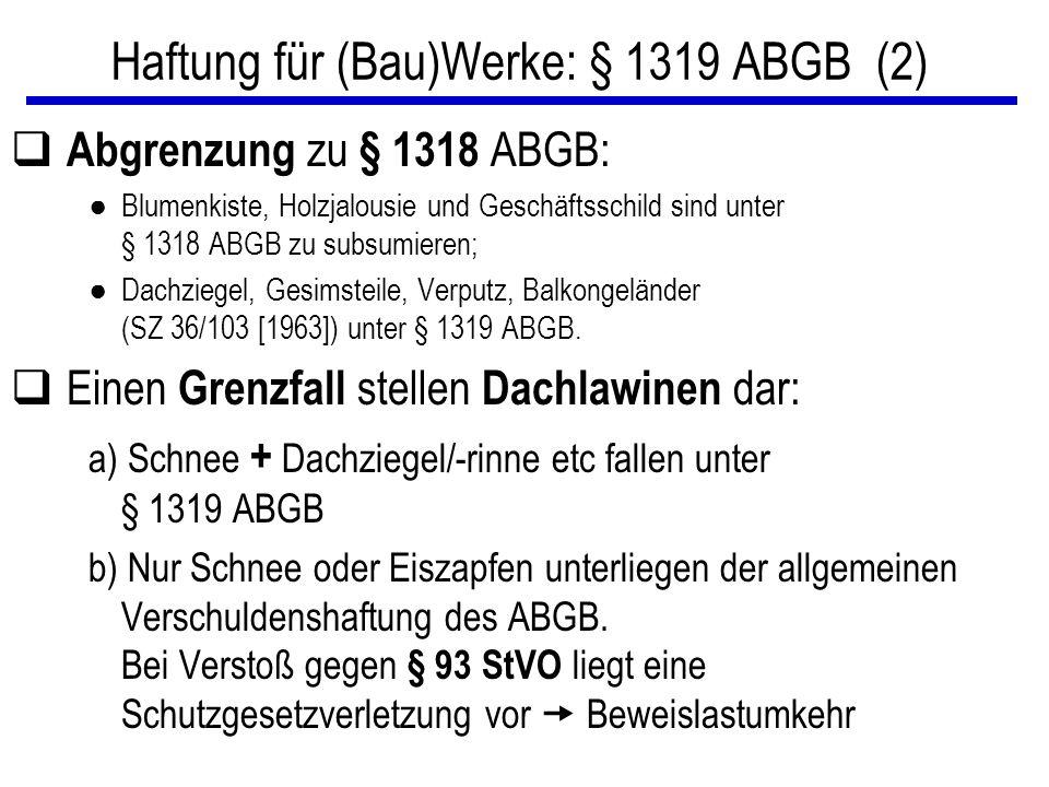 Haftung für (Bau)Werke: § 1319 ABGB (2) q Abgrenzung zu § 1318 ABGB: ● Blumenkiste, Holzjalousie und Geschäftsschild sind unter § 1318 ABGB zu subsumieren; ● Dachziegel, Gesimsteile, Verputz, Balkongeländer (SZ 36/103 [1963]) unter § 1319 ABGB.