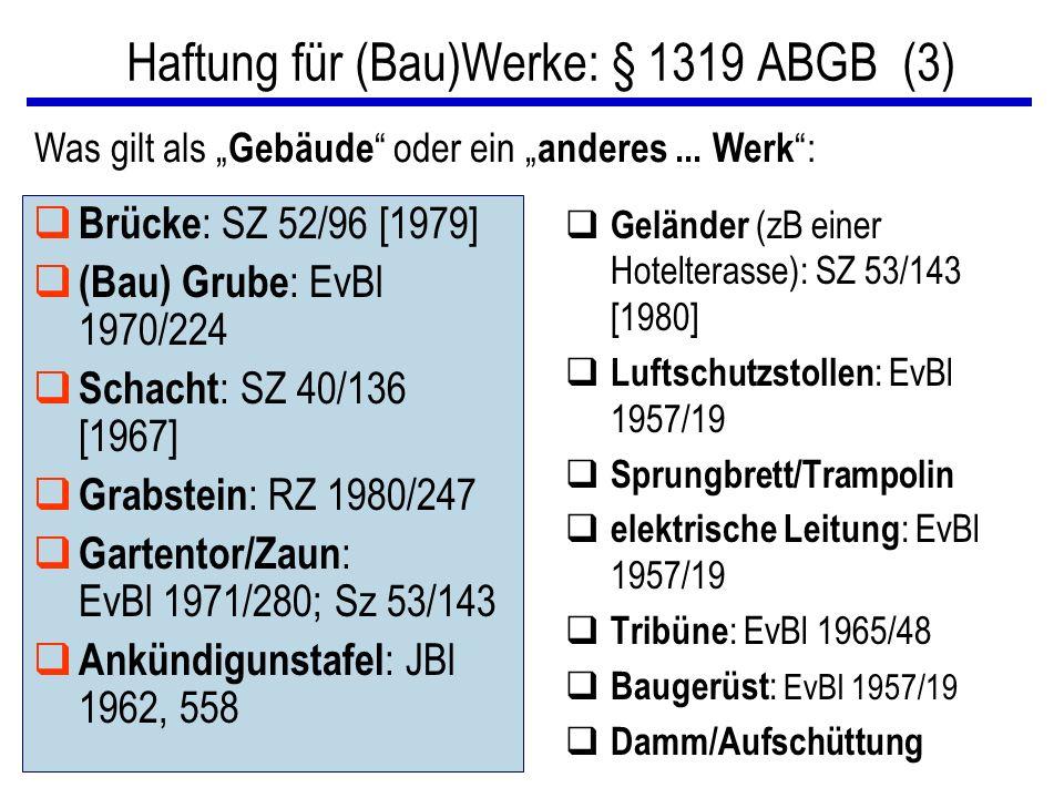 """Haftung für (Bau)Werke: § 1319 ABGB (3) q Brücke : SZ 52/96 [1979] q (Bau) Grube : EvBl 1970/224 q Schacht : SZ 40/136 [1967] q Grabstein : RZ 1980/247 q Gartentor/Zaun : EvBl 1971/280; Sz 53/143 q Ankündigunstafel : JBl 1962, 558 q Geländer (zB einer Hotelterasse): SZ 53/143 [1980] q Luftschutzstollen : EvBl 1957/19 q Sprungbrett/Trampolin q elektrische Leitung : EvBl 1957/19 q Tribüne : EvBl 1965/48 q Baugerüst : EvBl 1957/19 q Damm/Aufschüttung Was gilt als """" Gebäude oder ein """" anderes..."""