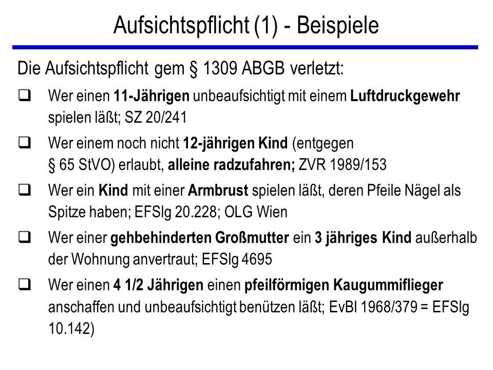 Aufsichtspflicht (1) - Beispiele Die Aufsichtspflicht gem § 1309 ABGB verletzt: qWer einen 11-Jährigen unbeaufsichtigt mit einem Luftdruckgewehr spielen läßt; SZ 20/241 qWer einem noch nicht 12-jährigen Kind (entgegen § 65 StVO) erlaubt, alleine radzufahren; ZVR 1989/153 qWer ein Kind mit einer Armbrust spielen läßt, deren Pfeile Nägel als Spitze haben; EFSlg 20.228; OLG Wien qWer einer gehbehinderten Großmutter ein 3 jähriges Kind außerhalb der Wohnung anvertraut; EFSlg 4695 qWer einen 4 1/2 Jährigen einen pfeilförmigen Kaugummiflieger anschaffen und unbeaufsichtigt benützen läßt; EvBl 1968/379 = EFSlg 10.142)
