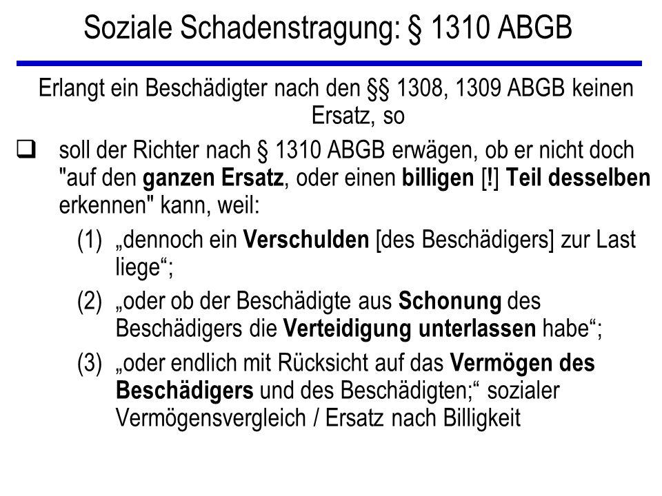 Soziale Schadenstragung: § 1310 ABGB Erlangt ein Beschädigter nach den §§ 1308, 1309 ABGB keinen Ersatz, so qsoll der Richter nach § 1310 ABGB erwägen, ob er nicht doch auf den ganzen Ersatz, oder einen billigen [ .