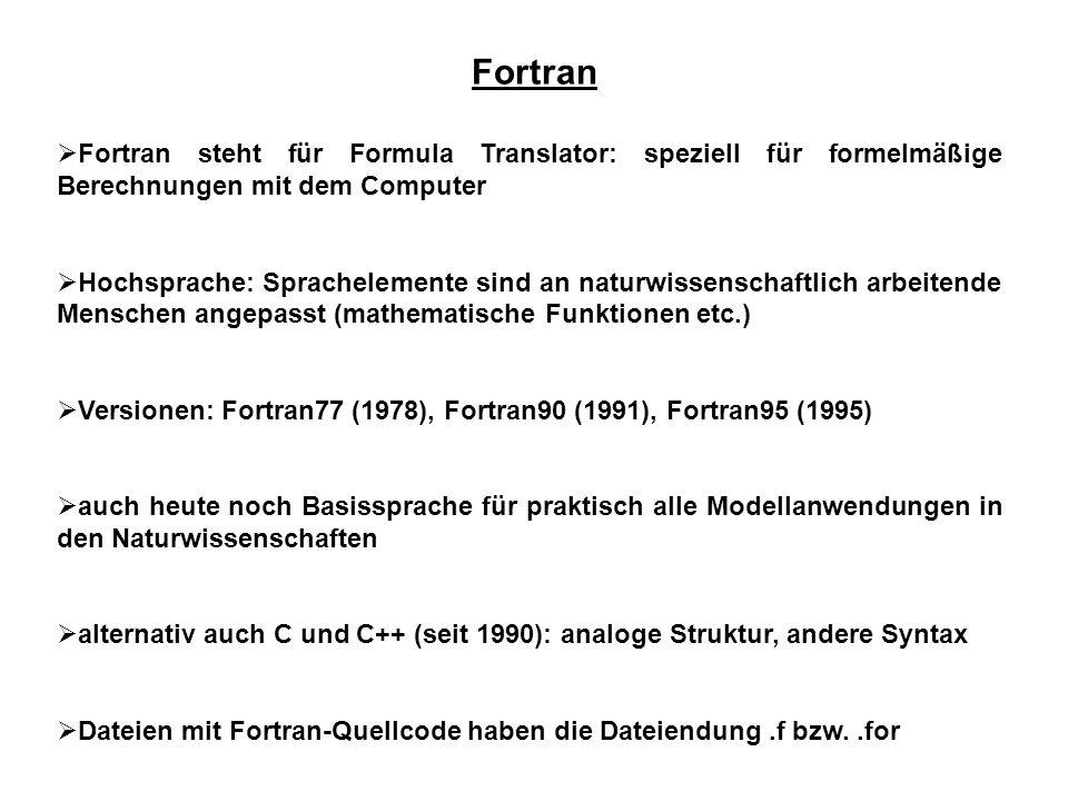 Fortran  Fortran steht für Formula Translator: speziell für formelmäßige Berechnungen mit dem Computer  Hochsprache: Sprachelemente sind an naturwissenschaftlich arbeitende Menschen angepasst (mathematische Funktionen etc.)  Versionen: Fortran77 (1978), Fortran90 (1991), Fortran95 (1995)  auch heute noch Basissprache für praktisch alle Modellanwendungen in den Naturwissenschaften  alternativ auch C und C++ (seit 1990): analoge Struktur, andere Syntax  Dateien mit Fortran-Quellcode haben die Dateiendung.f bzw..for