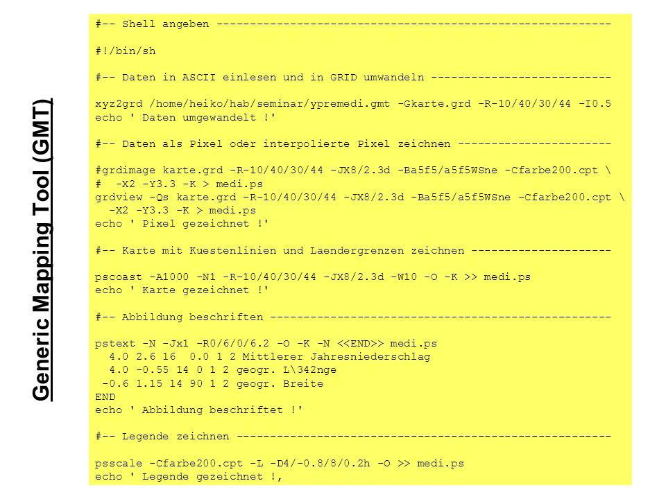 #-- Shell angeben ----------------------------------------------------------- #!/bin/sh #-- Daten in ASCII einlesen und in GRID umwandeln --------------------------- xyz2grd /home/heiko/hab/seminar/ypremedi.gmt -Gkarte.grd -R-10/40/30/44 -I0.5 echo Daten umgewandelt ! #-- Daten als Pixel oder interpolierte Pixel zeichnen ----------------------- #grdimage karte.grd -R-10/40/30/44 -JX8/2.3d -Ba5f5/a5f5WSne -Cfarbe200.cpt \ # -X2 -Y3.3 -K > medi.ps grdview -Qs karte.grd -R-10/40/30/44 -JX8/2.3d -Ba5f5/a5f5WSne -Cfarbe200.cpt \ -X2 -Y3.3 -K > medi.ps echo Pixel gezeichnet ! #-- Karte mit Kuestenlinien und Laendergrenzen zeichnen --------------------- pscoast -A1000 -N1 -R-10/40/30/44 -JX8/2.3d -W10 -O -K >> medi.ps echo Karte gezeichnet ! #-- Abbildung beschriften --------------------------------------------------- pstext -N -Jx1 -R0/6/0/6.2 -O -K -N > medi.ps 4.0 2.6 16 0.0 1 2 Mittlerer Jahresniederschlag 4.0 -0.55 14 0 1 2 geogr.