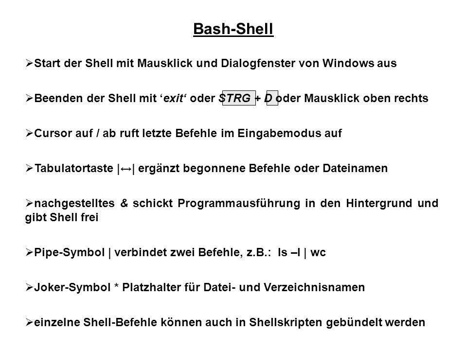Bash-Shell  Start der Shell mit Mausklick und Dialogfenster von Windows aus  Beenden der Shell mit 'exit' oder STRG + D oder Mausklick oben rechts  Cursor auf / ab ruft letzte Befehle im Eingabemodus auf  Tabulatortaste |↔| ergänzt begonnene Befehle oder Dateinamen  nachgestelltes & schickt Programmausführung in den Hintergrund und gibt Shell frei  Pipe-Symbol | verbindet zwei Befehle, z.B.: ls –l | wc  Joker-Symbol * Platzhalter für Datei- und Verzeichnisnamen  einzelne Shell-Befehle können auch in Shellskripten gebündelt werden