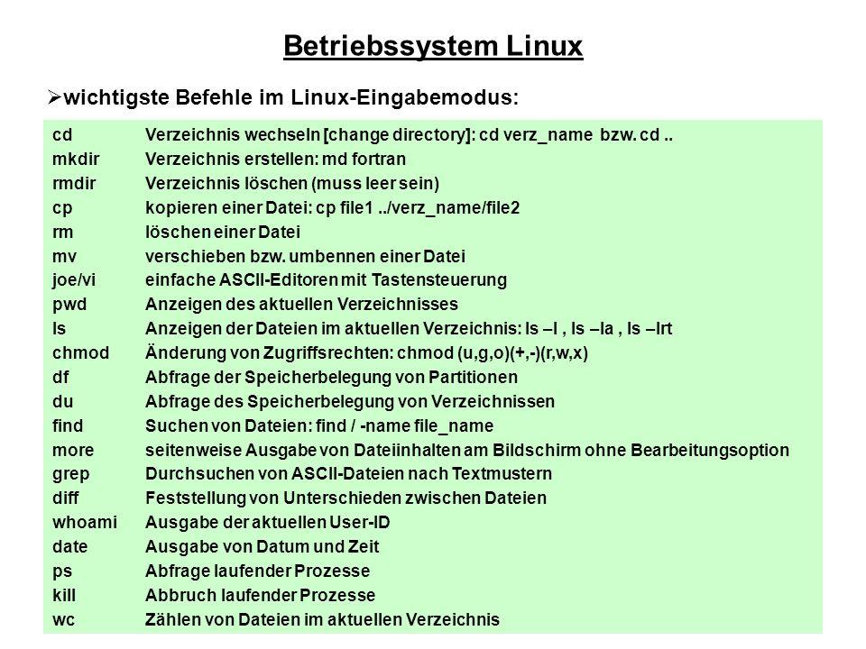 Betriebssystem Linux  wichtigste Befehle im Linux-Eingabemodus: cd mkdir rmdir cp rm mv joe/vi pwd ls chmod df du find more grep diff whoami date ps kill wc Verzeichnis wechseln [change directory]: cd verz_name bzw.