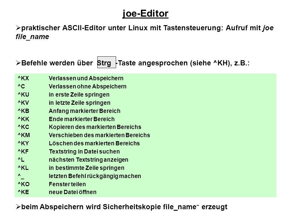 joe-Editor  praktischer ASCII-Editor unter Linux mit Tastensteuerung: Aufruf mit joe file_name  Befehle werden über Strg -Taste angesprochen (siehe ^KH), z.B.:  beim Abspeichern wird Sicherheitskopie file_name ~ erzeugt ^KX ^C ^KU ^KV ^KB ^KK ^KC ^KM ^KY ^KF ^L ^KL ^_ ^KO ^KE Verlassen und Abspeichern Verlassen ohne Abspeichern in erste Zeile springen in letzte Zeile springen Anfang markierter Bereich Ende markierter Bereich Kopieren des markierten Bereichs Verschieben des markierten Bereichs Löschen des markierten Bereichs Textstring in Datei suchen nächsten Textstring anzeigen in bestimmte Zeile springen letzten Befehl rückgängig machen Fenster teilen neue Datei öffnen
