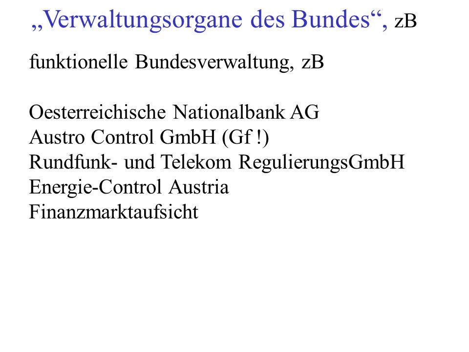 """""""Verwaltungsorgane des Bundes , zB funktionelle Bundesverwaltung, zB Oesterreichische Nationalbank AG Austro Control GmbH (Gf !) Rundfunk- und Telekom RegulierungsGmbH Energie-Control Austria Finanzmarktaufsicht"""