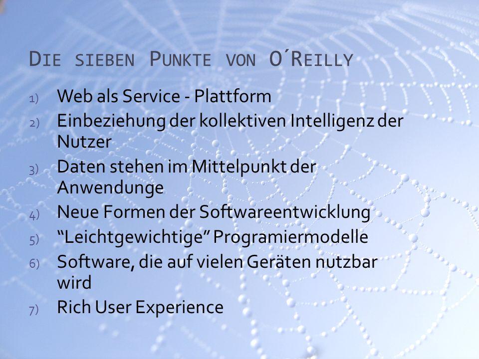 D IE SIEBEN P UNKTE VON O´R EILLY 1) Web als Service - Plattform 2) Einbeziehung der kollektiven Intelligenz der Nutzer 3) Daten stehen im Mittelpunkt der Anwendunge 4) Neue Formen der Softwareentwicklung 5) Leichtgewichtige Programiermodelle 6) Software, die auf vielen Geräten nutzbar wird 7) Rich User Experience