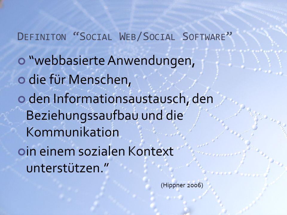 D EFINITON S OCIAL W EB /S OCIAL S OFTWARE webbasierte Anwendungen, die für Menschen, den Informationsaustausch, den Beziehungssaufbau und die Kommunikation in einem sozialen Kontext unterstützen. (Hippner 2006)