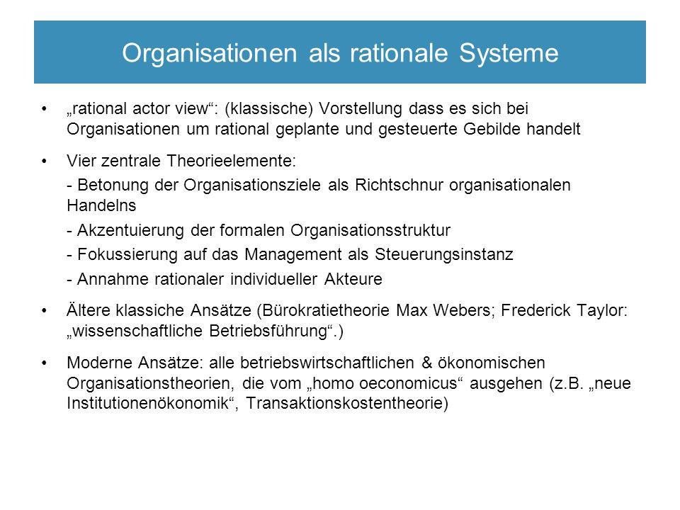 """Organisationen als rationale Systeme """"rational actor view : (klassische) Vorstellung dass es sich bei Organisationen um rational geplante und gesteuerte Gebilde handelt Vier zentrale Theorieelemente: - Betonung der Organisationsziele als Richtschnur organisationalen Handelns - Akzentuierung der formalen Organisationsstruktur - Fokussierung auf das Management als Steuerungsinstanz - Annahme rationaler individueller Akteure Ältere klassiche Ansätze (Bürokratietheorie Max Webers; Frederick Taylor: """"wissenschaftliche Betriebsführung .) Moderne Ansätze: alle betriebswirtschaftlichen & ökonomischen Organisationstheorien, die vom """"homo oeconomicus ausgehen (z.B."""