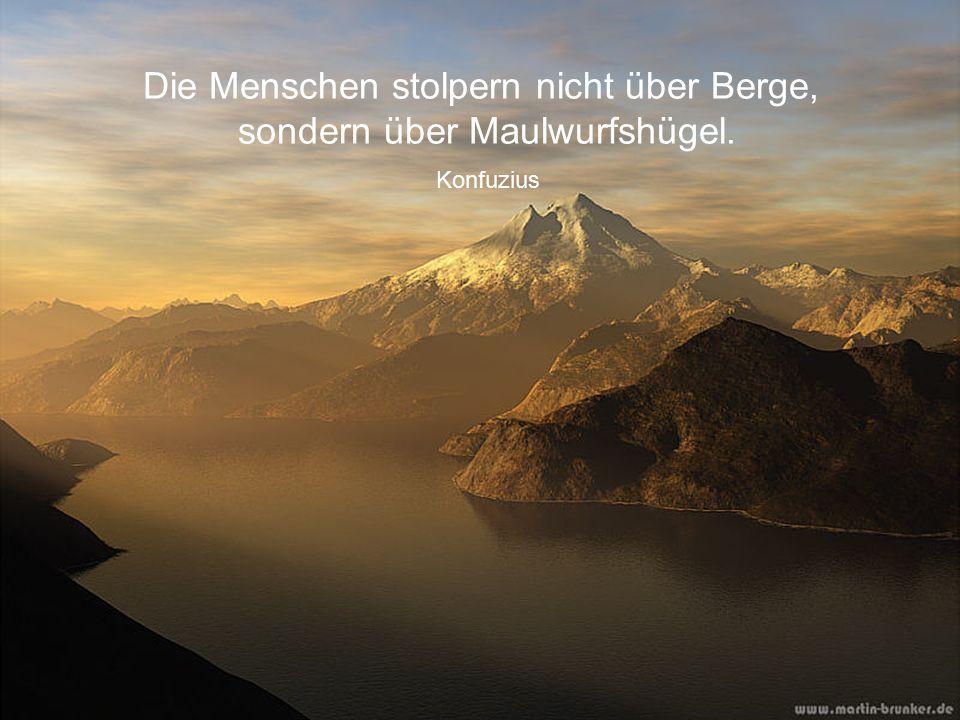 Die Menschen stolpern nicht über Berge, sondern über Maulwurfshügel. Konfuzius