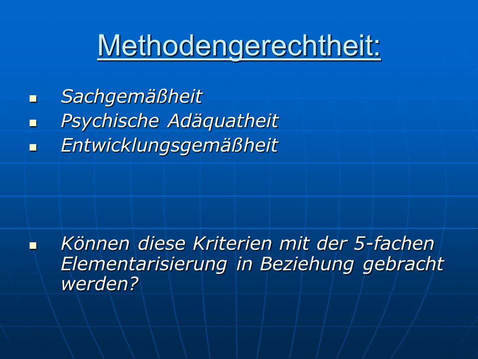 Methodengerechtheit: Sachgemäßheit Sachgemäßheit Psychische Adäquatheit Psychische Adäquatheit Entwicklungsgemäßheit Entwicklungsgemäßheit Können diese Kriterien mit der 5-fachen Elementarisierung in Beziehung gebracht werden.