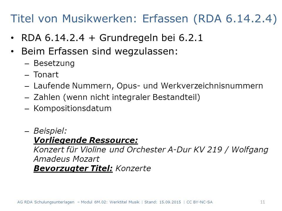 RDA 6.14.2.4 + Grundregeln bei 6.2.1 Beim Erfassen sind wegzulassen: – Besetzung – Tonart – Laufende Nummern, Opus- und Werkverzeichnisnummern – Zahlen (wenn nicht integraler Bestandteil) – Kompositionsdatum – Beispiel: Vorliegende Ressource: Konzert für Violine und Orchester A-Dur KV 219 / Wolfgang Amadeus Mozart Bevorzugter Titel: Konzerte 11 AG RDA Schulungsunterlagen – Modul 6M.02: Werktitel Musik | Stand: 15.09.2015 | CC BY-NC-SA Titel von Musikwerken: Erfassen (RDA 6.14.2.4)