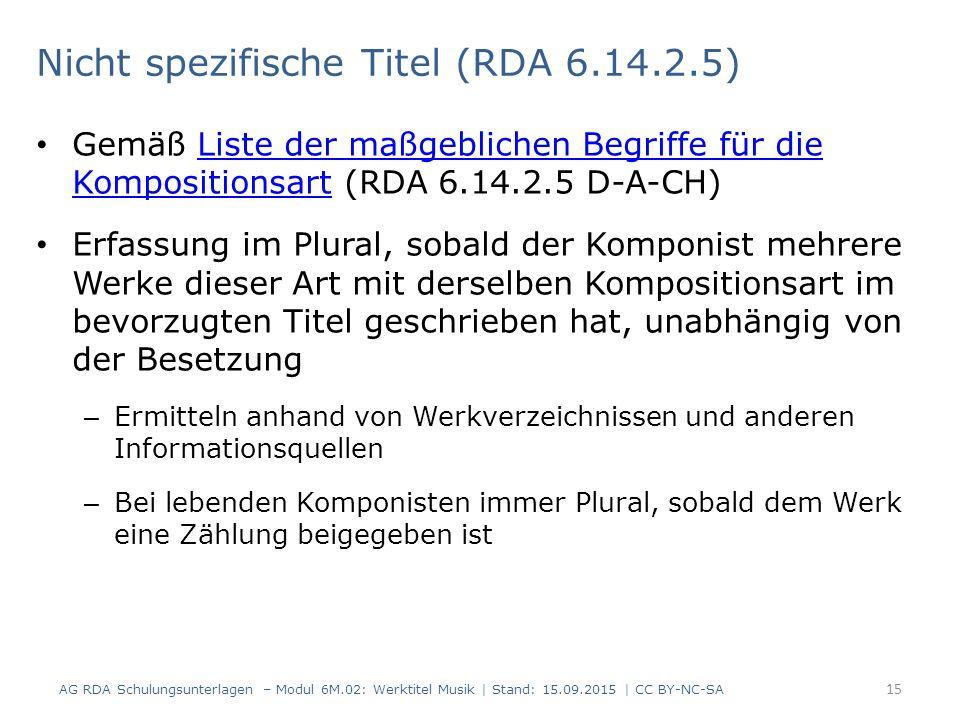Gemäß Liste der maßgeblichen Begriffe für die Kompositionsart (RDA 6.14.2.5 D-A-CH)Liste der maßgeblichen Begriffe für die Kompositionsart Erfassung im Plural, sobald der Komponist mehrere Werke dieser Art mit derselben Kompositionsart im bevorzugten Titel geschrieben hat, unabhängig von der Besetzung – Ermitteln anhand von Werkverzeichnissen und anderen Informationsquellen – Bei lebenden Komponisten immer Plural, sobald dem Werk eine Zählung beigegeben ist 15 AG RDA Schulungsunterlagen – Modul 6M.02: Werktitel Musik | Stand: 15.09.2015 | CC BY-NC-SA Nicht spezifische Titel (RDA 6.14.2.5)