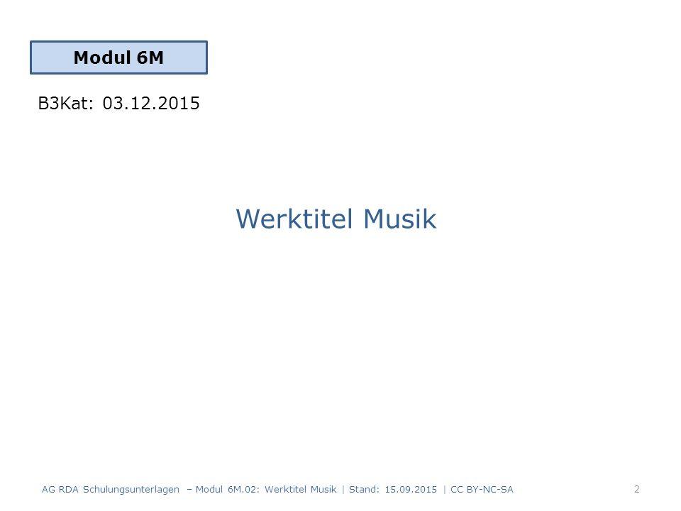 Werktitel Musik Modul 6M 2 AG RDA Schulungsunterlagen – Modul 6M.02: Werktitel Musik | Stand: 15.09.2015 | CC BY-NC-SA B3Kat: 03.12.2015