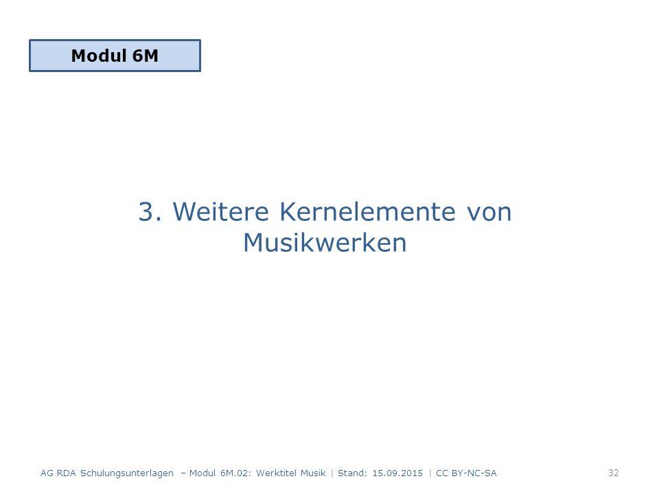 3. Weitere Kernelemente von Musikwerken Modul 6M 32 AG RDA Schulungsunterlagen – Modul 6M.02: Werktitel Musik | Stand: 15.09.2015 | CC BY-NC-SA