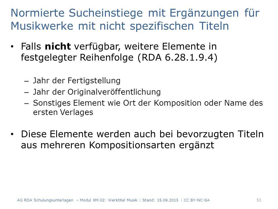 Normierte Sucheinstiege mit Ergänzungen für Musikwerke mit nicht spezifischen Titeln Falls nicht verfügbar, weitere Elemente in festgelegter Reihenfolge (RDA 6.28.1.9.4) – Jahr der Fertigstellung – Jahr der Originalveröffentlichung – Sonstiges Element wie Ort der Komposition oder Name des ersten Verlages Diese Elemente werden auch bei bevorzugten Titeln aus mehreren Kompositionsarten ergänzt AG RDA Schulungsunterlagen – Modul 6M.02: Werktitel Musik | Stand: 15.09.2015 | CC BY-NC-SA 51