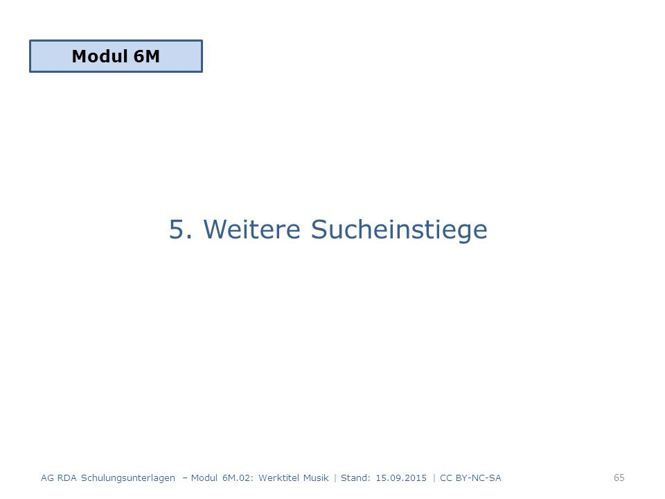 5. Weitere Sucheinstiege Modul 6M 65 AG RDA Schulungsunterlagen – Modul 6M.02: Werktitel Musik | Stand: 15.09.2015 | CC BY-NC-SA