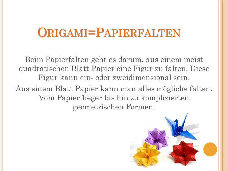 O RIGAMI =P APIERFALTEN Beim Papierfalten geht es darum, aus einem meist quadratischen Blatt Papier eine Figur zu falten. Diese Figur kann ein- oder z