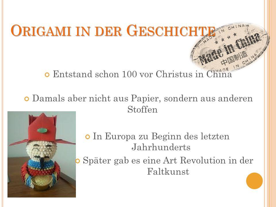 O RIGAMI IN DER G ESCHICHTE Entstand schon 100 vor Christus in China Damals aber nicht aus Papier, sondern aus anderen Stoffen In Europa zu Beginn des