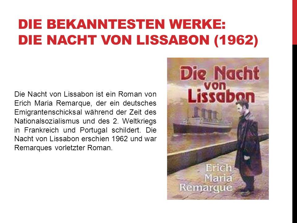 DIE BEKANNTESTEN WERKE: DIE NACHT VON LISSABON (1962) Die Nacht von Lissabon ist ein Roman von Erich Maria Remarque, der ein deutsches Emigrantenschicksal während der Zeit des Nationalsozialismus und des 2.