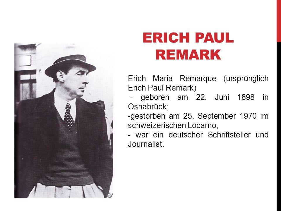 ERICH PAUL REMARK Erich Maria Remarque (ursprünglich Erich Paul Remark) - geboren am 22. Juni 1898 in Osnabrück; -gestorben am 25. September 1970 im s