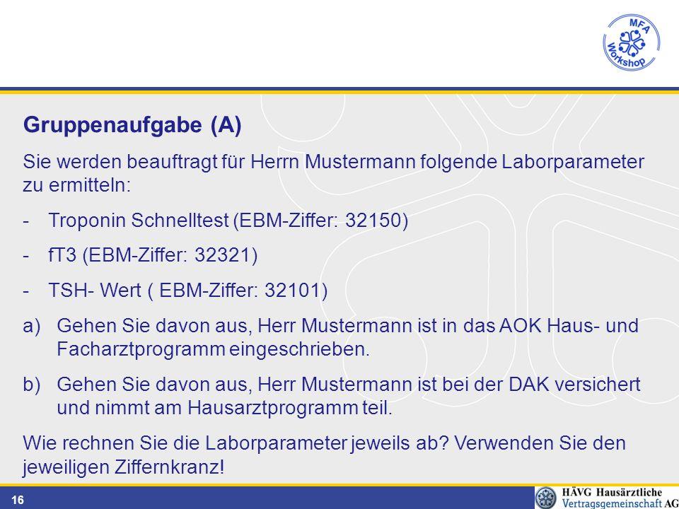 16 Gruppenaufgabe (A) Sie werden beauftragt für Herrn Mustermann folgende Laborparameter zu ermitteln: -Troponin Schnelltest (EBM-Ziffer: 32150) -fT3 (EBM-Ziffer: 32321) -TSH- Wert ( EBM-Ziffer: 32101) a)Gehen Sie davon aus, Herr Mustermann ist in das AOK Haus- und Facharztprogramm eingeschrieben.