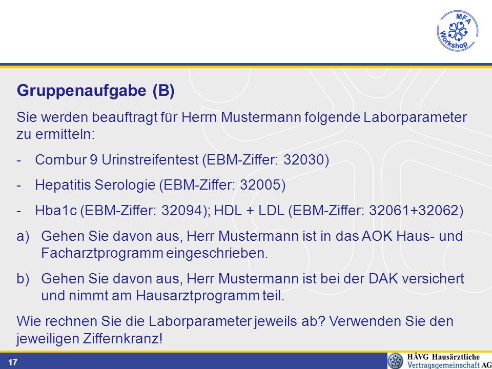 17 Gruppenaufgabe (B) Sie werden beauftragt für Herrn Mustermann folgende Laborparameter zu ermitteln: -Combur 9 Urinstreifentest (EBM-Ziffer: 32030) -Hepatitis Serologie (EBM-Ziffer: 32005) -Hba1c (EBM-Ziffer: 32094); HDL + LDL (EBM-Ziffer: 32061+32062) a)Gehen Sie davon aus, Herr Mustermann ist in das AOK Haus- und Facharztprogramm eingeschrieben.