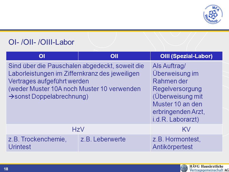 18 OI- /OII- /OIII-Labor OIOIIOIII (Spezial-Labor) Sind über die Pauschalen abgedeckt, soweit die Laborleistungen im Ziffernkranz des jeweiligen Vertrages aufgeführt werden (weder Muster 10A noch Muster 10 verwenden  sonst Doppelabrechnung) Als Auftrag/ Überweisung im Rahmen der Regelversorgung (Überweisung mit Muster 10 an den erbringenden Arzt, i.d.R.
