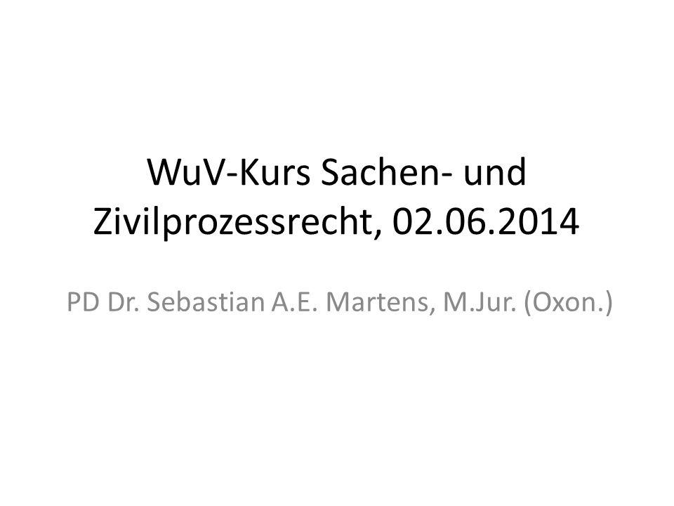 WuV-Kurs Sachen- und Zivilprozessrecht, 02.06.2014 PD Dr. Sebastian A.E. Martens, M.Jur. (Oxon.)