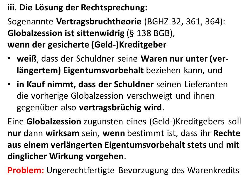 iii. Die Lösung der Rechtsprechung: Sogenannte Vertragsbruchtheorie (BGHZ 32, 361, 364): Globalzession ist sittenwidrig (§ 138 BGB), wenn der gesicher