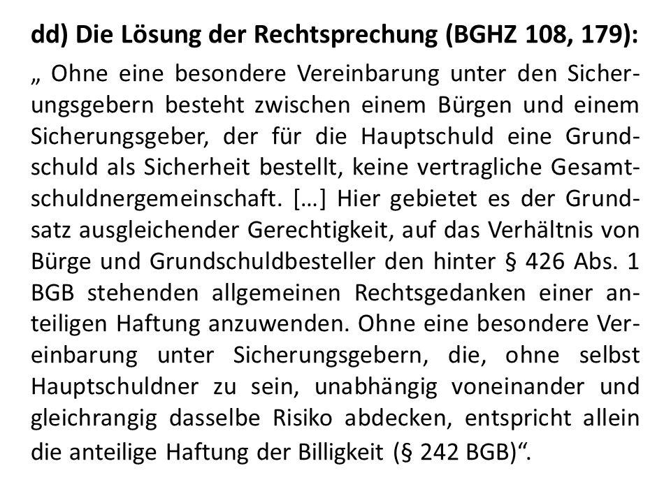 """dd) Die Lösung der Rechtsprechung (BGHZ 108, 179): """" Ohne eine besondere Vereinbarung unter den Sicher- ungsgebern besteht zwischen einem Bürgen und einem Sicherungsgeber, der für die Hauptschuld eine Grund- schuld als Sicherheit bestellt, keine vertragliche Gesamt- schuldnergemeinschaft."""