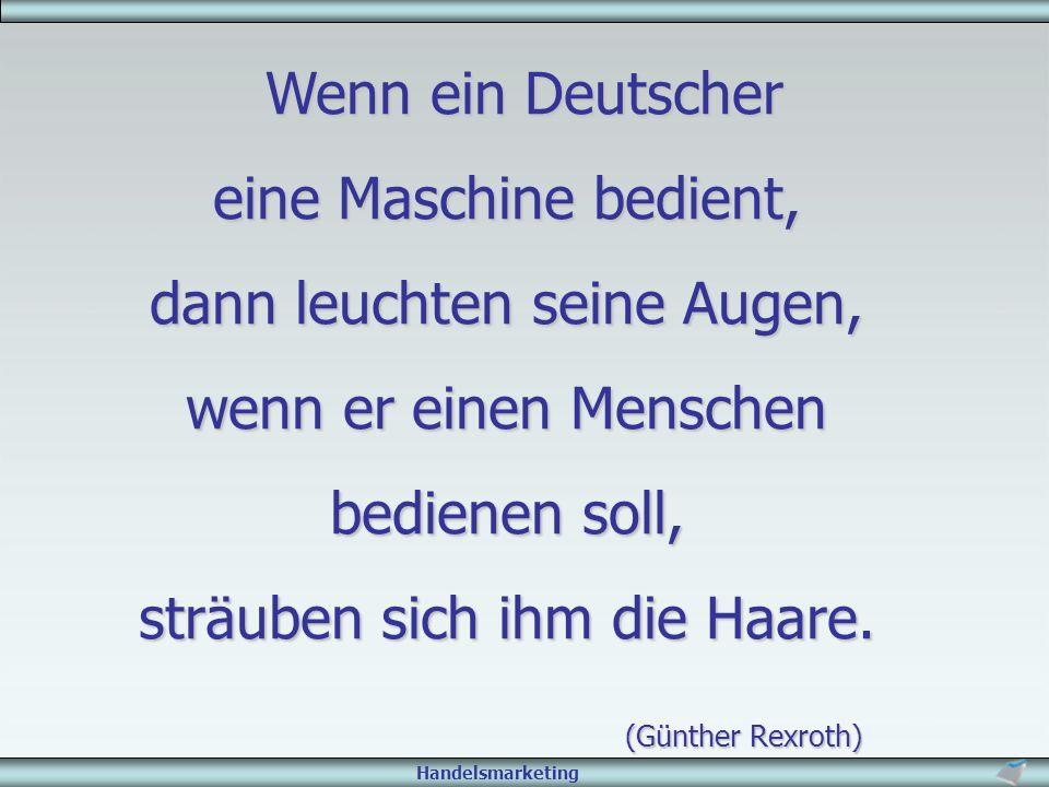 Handelsmarketing Wenn ein Deutscher Wenn ein Deutscher eine Maschine bedient, dann leuchten seine Augen, wenn er einen Menschen bedienen soll, sträube