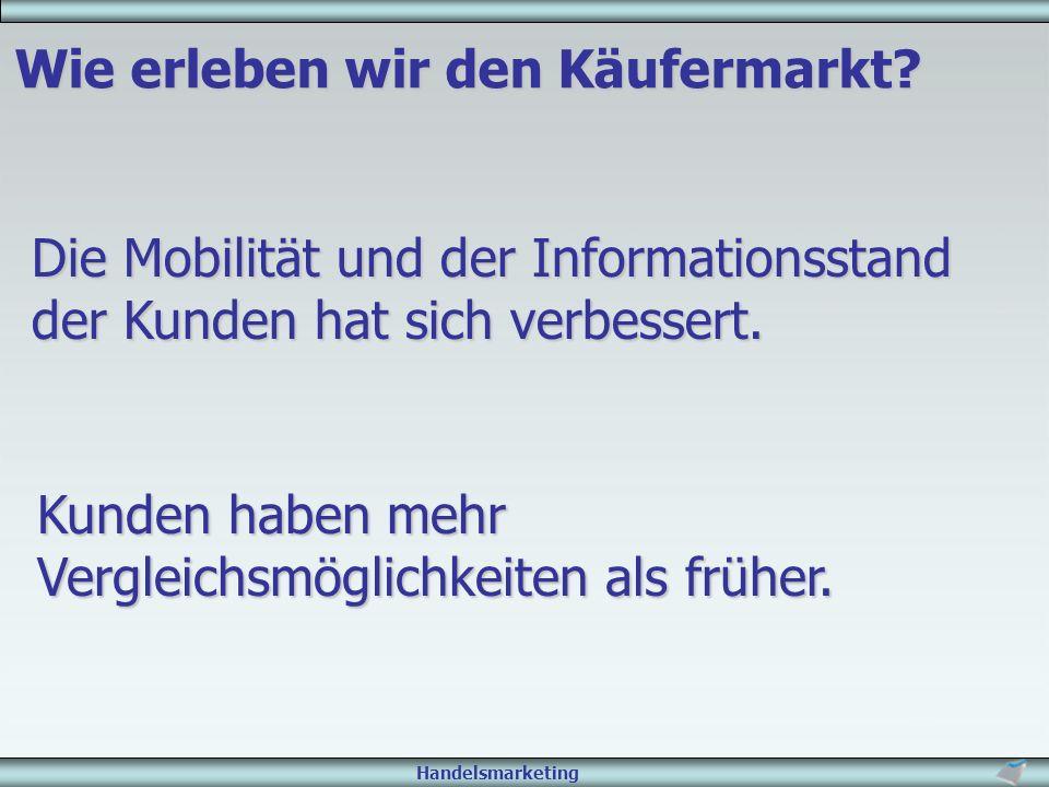 Handelsmarketing Wie erleben wir den Käufermarkt? Die Mobilität und der Informationsstand der Kunden hat sich verbessert. Kunden haben mehr Vergleichs