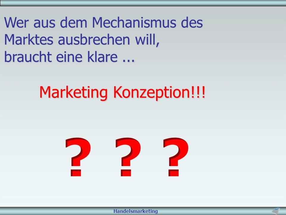 Handelsmarketing Wer aus dem Mechanismus des Marktes ausbrechen will, braucht eine klare... Marketing Konzeption!!!