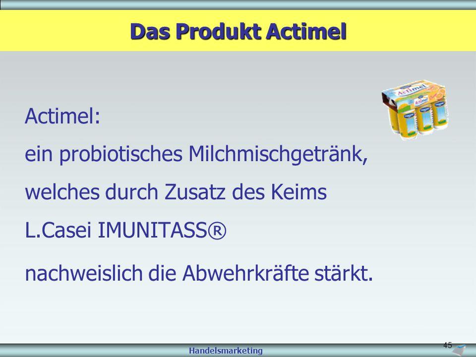 Handelsmarketing 45 Actimel: ein probiotisches Milchmischgetränk, welches durch Zusatz des Keims L.Casei IMUNITASS® nachweislich die Abwehrkräfte stär
