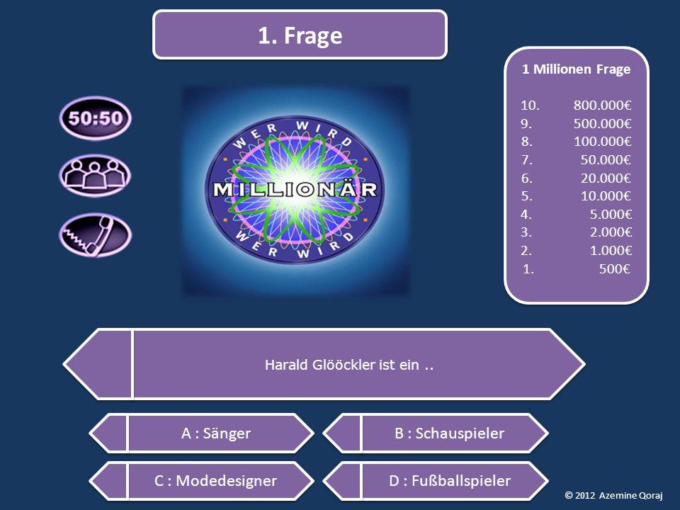 © 2012 Azemine Qoraj Harald Glööckler ist ein.. 1. Frage A : Sänger C : Modedesigner D : Fußballspieler B : Schauspieler 1 Millionen Frage 10. 800.000