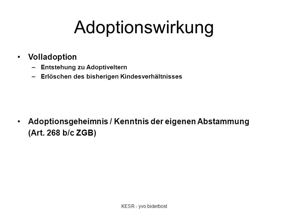 Adoptionswirkung Volladoption –Entstehung zu Adoptiveltern –Erlöschen des bisherigen Kindesverhältnisses Adoptionsgeheimnis / Kenntnis der eigenen Abstammung (Art.